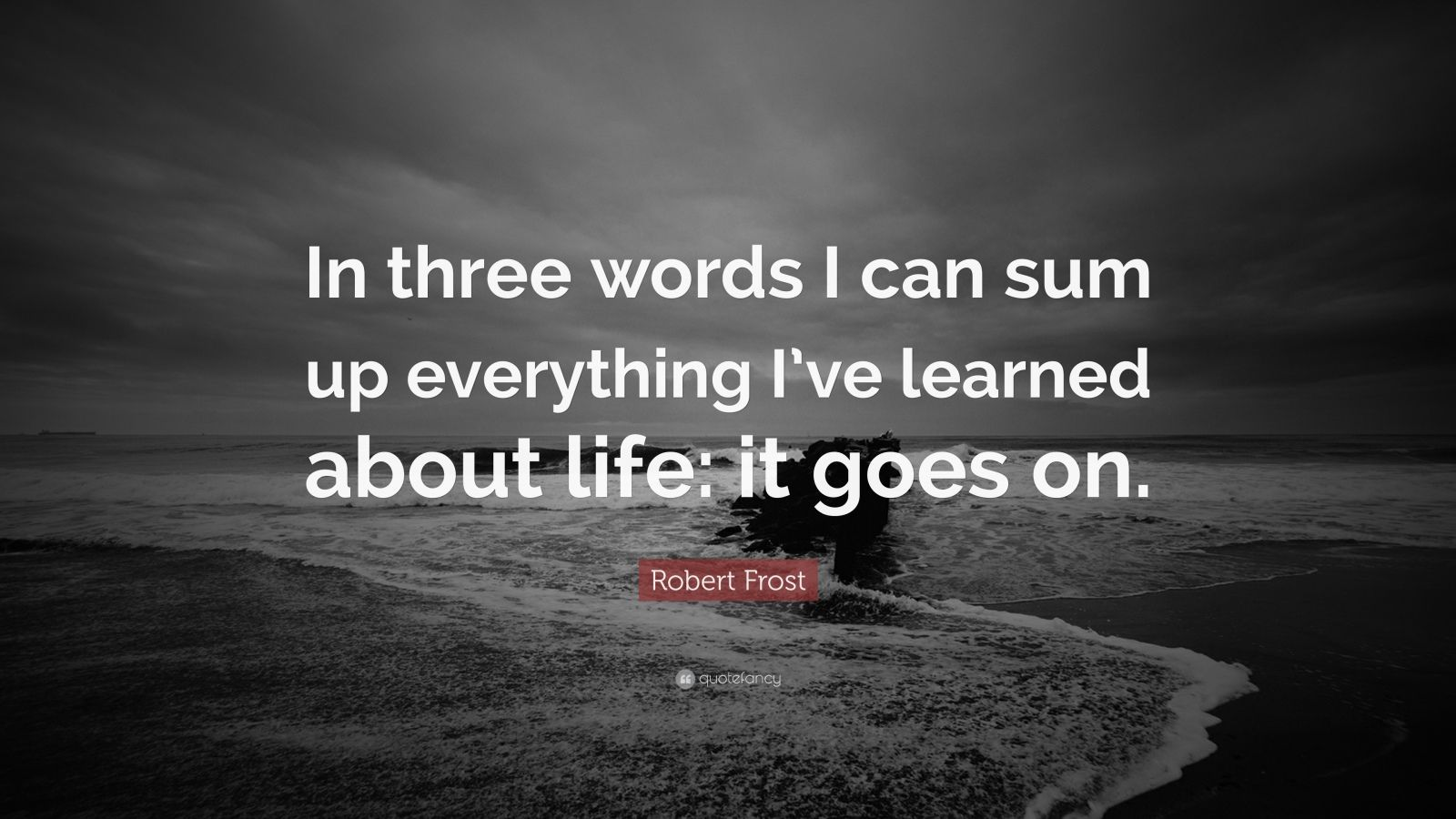 Robert Frost Quote In Three Words I Can Sum Up Everything I Ve Learned About Life Inspirational Quotes About Strength Quotes About Strength Max Lucado Quotes