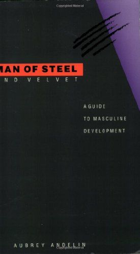 Man Of Steel And Velvet A Guide To Masculine Development By