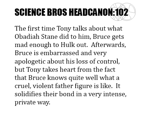 Science Bros Headcanon #102 The first time Tony talks about what Obadiah Stane did to him, Bruce gets mad enough to Hulk out.  Afterwards, Bruce is embarrassed and very apologetic about his loss of control, but Tony takes heart from the fact that Bruce knows quite well what a cruel, violent father figure is like.  It solidifies their bond in a very intense, private way.