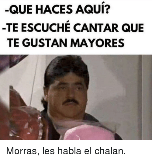 Espanol Latinopeopletwitter And Que Que Haces Aqui Te Escuche Cantar Que Te Gustan Mayores Memes Spanish Memes Quotes