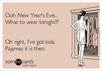 Ooh New Year S Eve What To Wear Tonight Oh Right I Ve Got Kids Pajamas It Is Then New Year Quotes Funny Hilarious New Year S Eve Jokes New Year Jokes