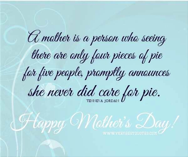 A Mother Is A Person Who Seeing There Are Only Four Pieces Of Pie For Five People Happy Mother Day Quotes Mothers Day Inspirational Quotes Mothers Day Quotes