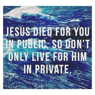 Jesus Died For You In Public So Don T Only Live For Him In