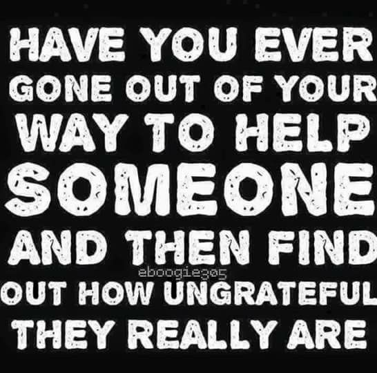 Ungrateful People So True Ungrateful People Quotes People