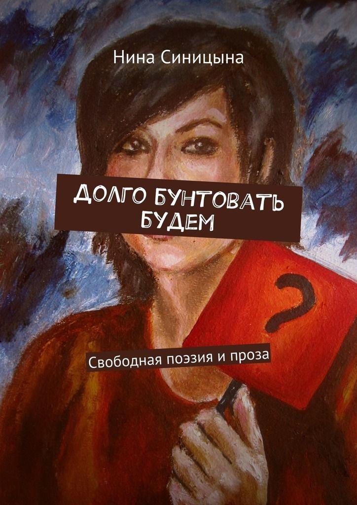 Магазин книг: Долго бунтовать будем. Свободная поэзия ипроза Нины Андреевны Синицыной. Сумма: 200.00 руб.