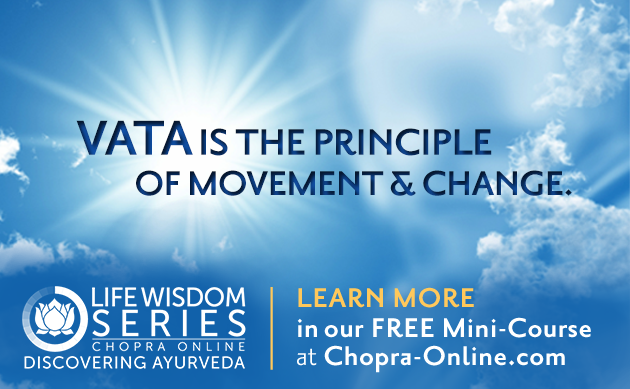 Vata is the principle of movement and change. Learn more in our FREE mini-course at Chopra-online.com