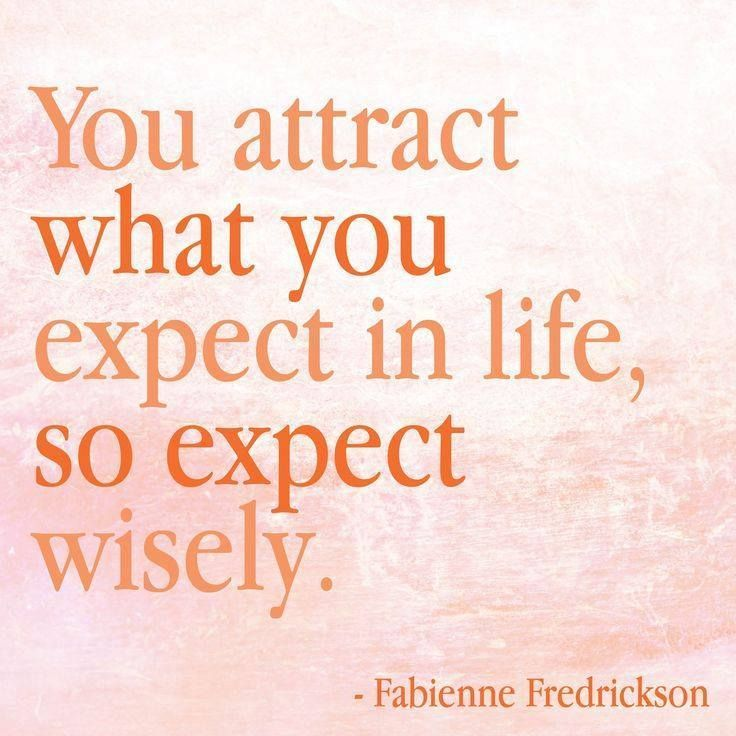 You Attract What You Expect In Life, So Expect Wisely. I Seriously Love This
