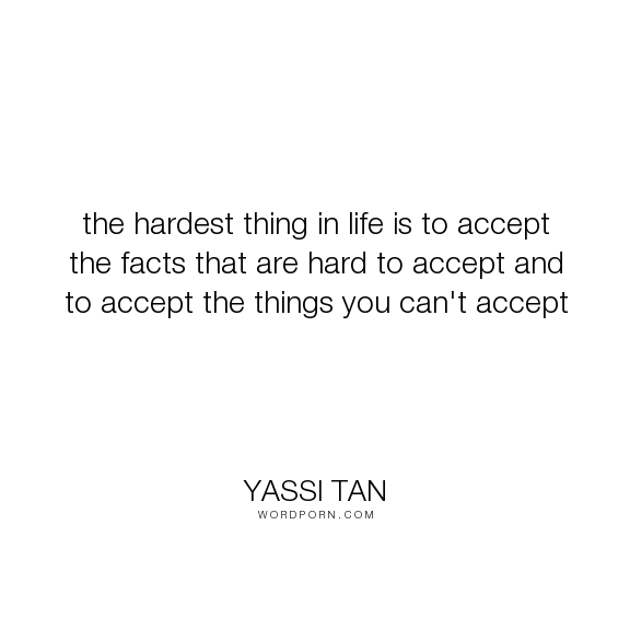The Hardest Thing In Life Is To Accept The Facts That Are Hard To Accept And To Accept The Things You Can T Accept Open Quotes Facts Life