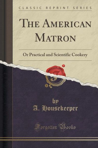 The American Matron: Or Practical and Scientific Cookery (Classic Reprint)