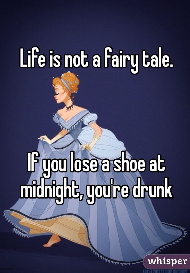 Life Is Not A Fairy Tale If You Lose A Shoe At Midnight Youre