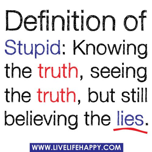 Definition Of Stupid Knowing The Truth Seeing The Truth But Still Believing The Lies Stupid Quotes Jokes Quotes Lies Quotes
