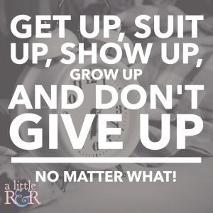 Get up, suit up, show up, grow up, and don\u0027t give up no