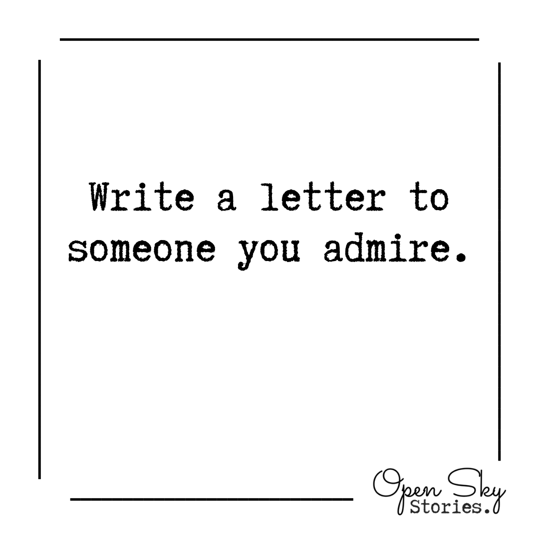 Writing Prompt: Write a letter to someone you admire.  Weekly