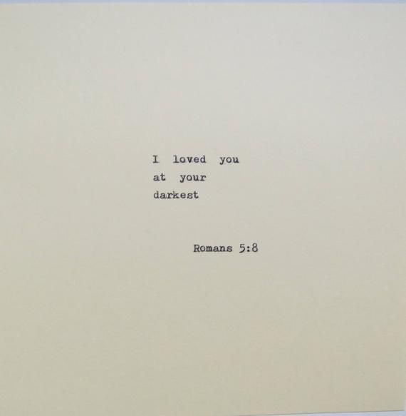 I loved you at your darkest Romans 5:8 This quote is typed on a vintage 1939 German typewriter onto a piece of cream colored cardstock that measures 6x6. Mails First Class Mail between cardboard (to prevent bending) in an 8x12 envelope.
