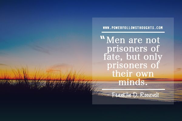 Men are not prisoners of fate, but only prisoners of their own minds. – Franklin D. Roosevelt Comments comments