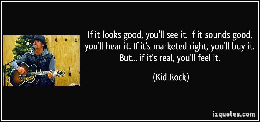 If it looks good, you'll see it. If it sounds good, you'll hear it. If it's marketed right, you'll buy it. But... if it's real, you'll feel it. (Kid Rock) #quotes #quote #quotations #KidRock