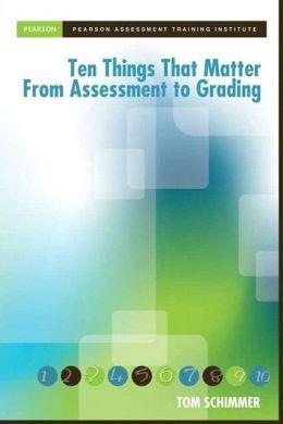 Schimmer, Tom. Ten Things That Matter from Assessment to Grading. Boston: Pearson, 2014. Print.