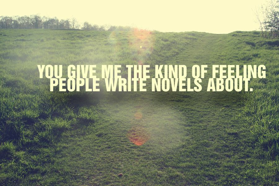 You give me the kind of feeling people write novels about.