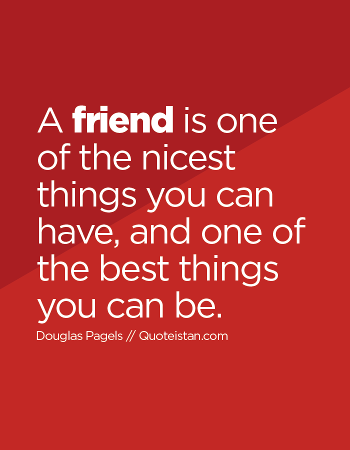 A Friend Is One Of The Nicest Things You Can Have And One Of The Best Things