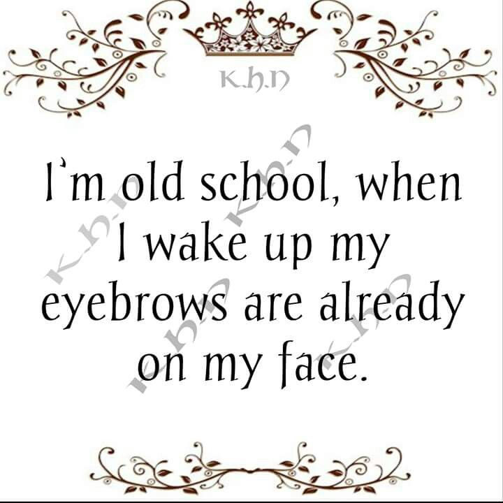 I M Old School When I Wake Up My Eyebrows Are Already On My Face Funny Quotes Funny Humor