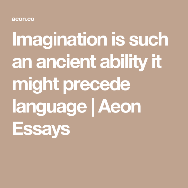 imagination is such an ancient ability it might precede language  current events