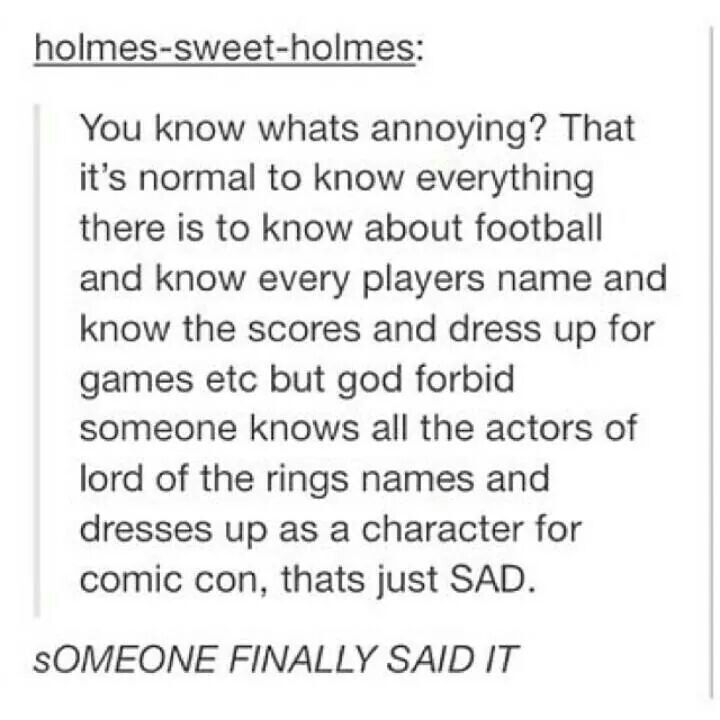 """""""You know what's annoying? That it's normal to know everything there is to know about football and know the player's name and know the scores and dress up for the games, etc. but God forbid someone knows all the actors of Lord of the Rings names and dresses up as a character for Comic Con, that's just SAD."""""""