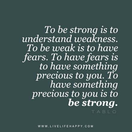 To be strong is to understand weakness  To be weak is to