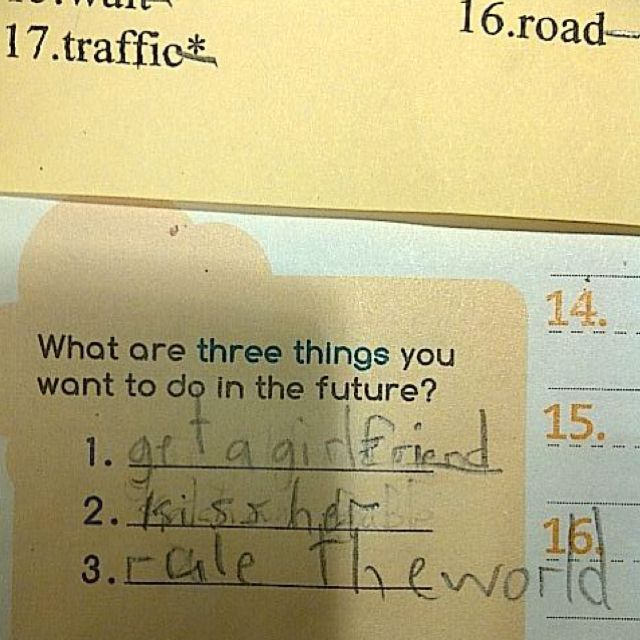 I LOVE the kid that wrote this list of three things he wants to do in the future.     1. get a girl friend  2. kiss her  3. rule the world