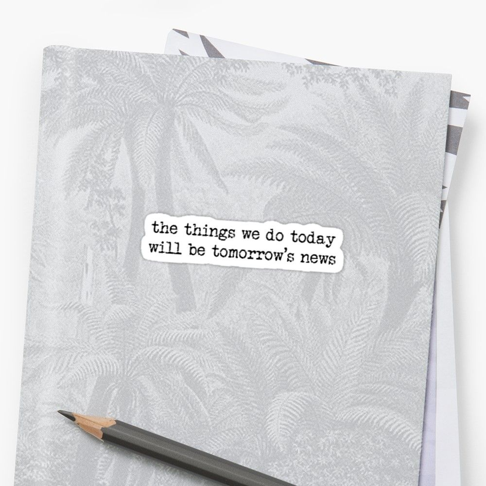 """""""Newsies Quote Sticker the things we do today will be"""