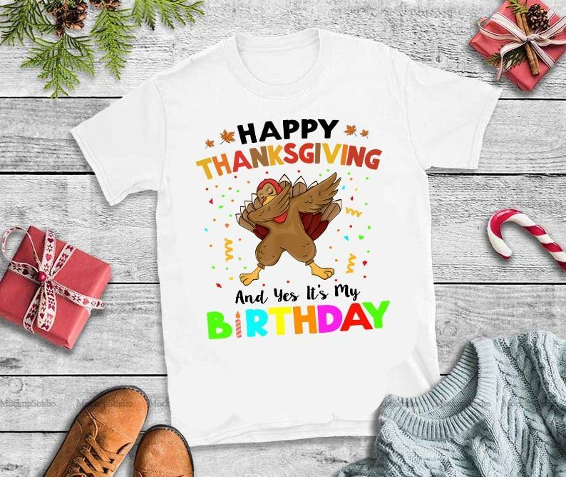 Happy Thanksgiving And Yes It S My Birthday Turkey Dabbing Happy Thanksgiving And Yes It S My Birthday Graphi Its My Birthday Happy Thanksgiving Tshirt Designs