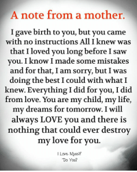 A Note From a Mother I Gave Birth to You but You Came That I Loved You Long Before I Saw With No Instructions All I Knew Was Vou I Know I Made Some Mistakes and for That I Am Sorry but I Was Doing the Best I Could With What Knew Everything I Did for You I Did From Love You Are My Child My Life My Dreams for Tomorrow I Will Alwavs LOVE Vou and There Is Nothing That Could Ever Destroy My Love for You I Love Myself Do You? | Life Meme on ME.ME