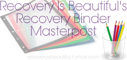 This is an incredible way to organize a recovery binder. i highly recommend following this blog for more info: recoveryisbeautiful.tumblr.com