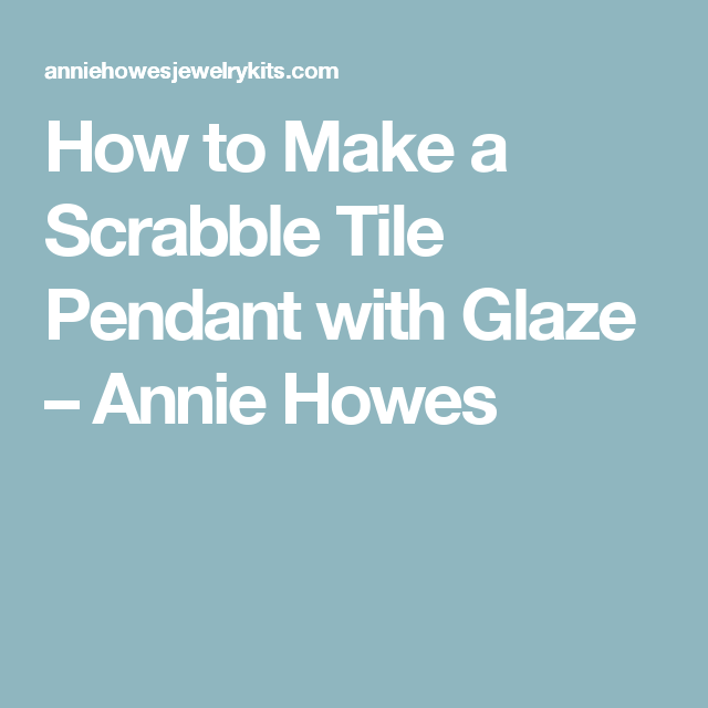 How to Make a Scrabble Tile Pendant with Glaze – Annie Howes