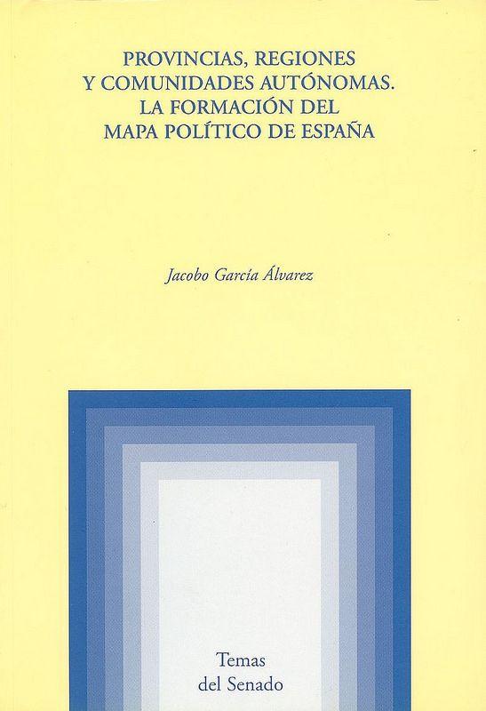 Provincias, regiones y comunidades autónomas : la formación del mapa político de España / Jacobo García Álvarez, 2002