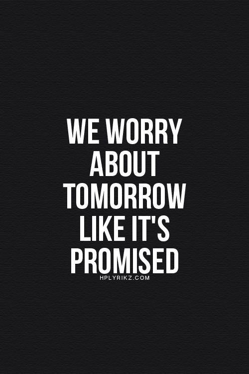 We Worry About Tomorrow Like Its Promised Thats Frickin
