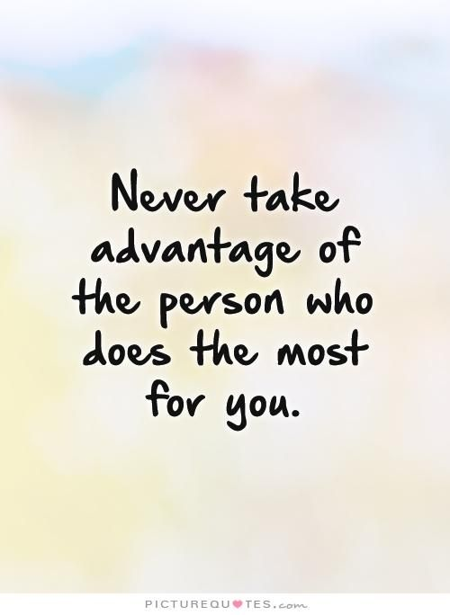 Never Take Advantage Of The Person Who Does The Most For You Taking