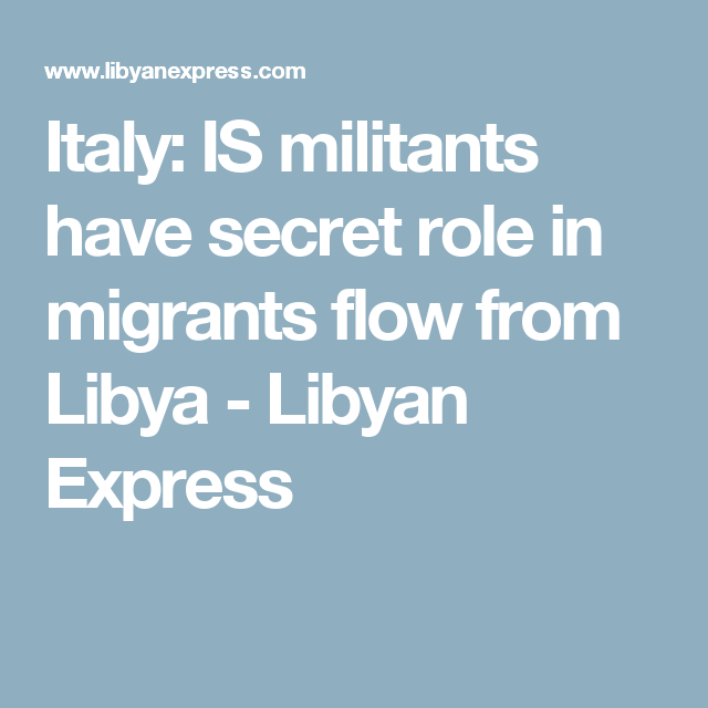 Italy: IS militants have secret role in migrants flow from Libya - Libyan Express