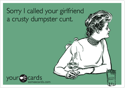 Sorry I Called Your Girlfriend A Crusty Dumpster Cunt Dies Lol
