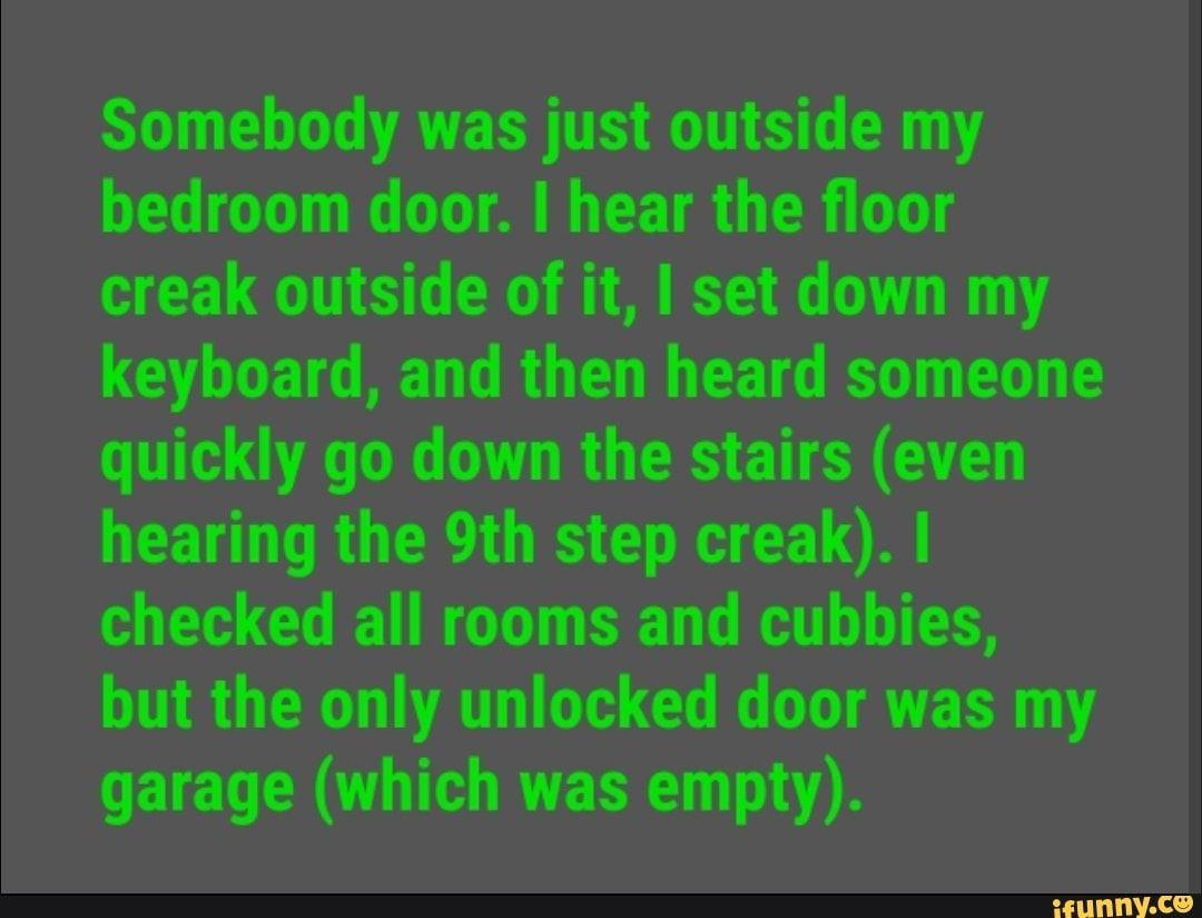 Somebody was just outside my bedroom door  I hear the floor