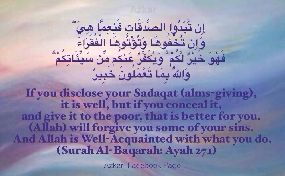 If you disclose your Sadaqat (alms-giving), it is well, but if you conceal it, and give it to the poor, that is better for you. (Allah) will forgive you some of your sins. And Allah is Well-Acquainted with what you do. (Quran 2:271)