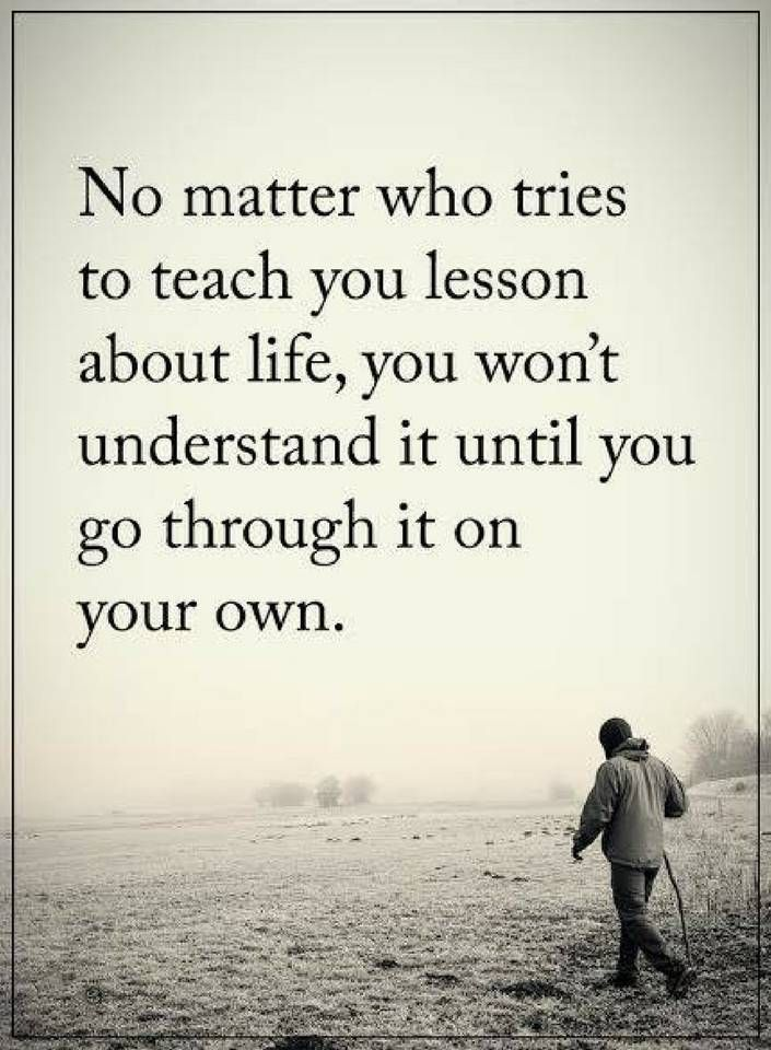 Life Lessons No Matter Who Tries To Teach You Lesson About Life You Won T Understand It Until You Go Tattoo Quotes About Life Family Quotes Funny Life Quotes