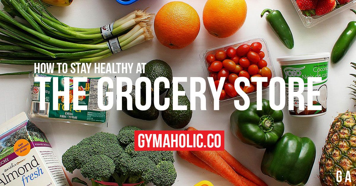 How to Stay Healthy at the Grocery Store: The Right Choices