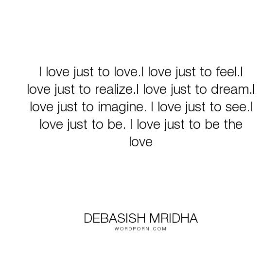 "Debasish Mridha - ""I love just to love.I love just to feel.I love just to realize.I love just to dream.I..."". life, inspirational, truth, philosophy, wisdom, happiness, hope, knowledge, education, quotes, intelligence, love"