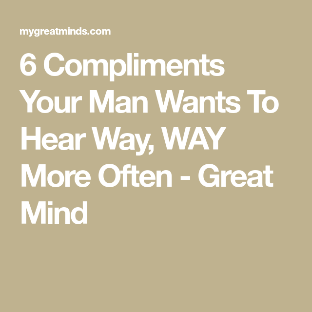 6 Compliments Your Man Wants To Hear Way Way More Often Great Mind Compliment Words Compliment For Guys Compliments