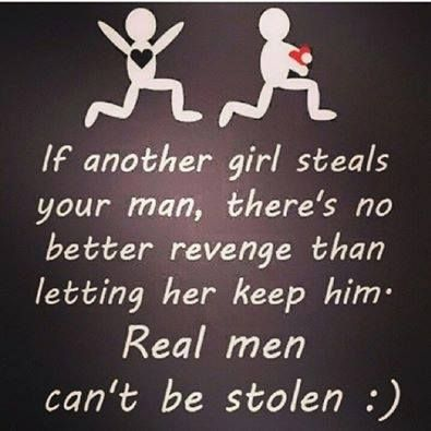 remember one thing girls if someone else steals your man then he isn't your man