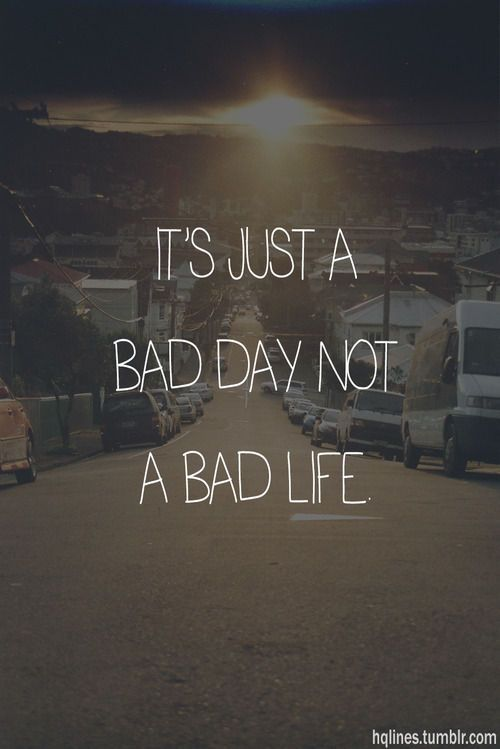 it's just a bad day, not a bad life | quotable quotes | Quotes