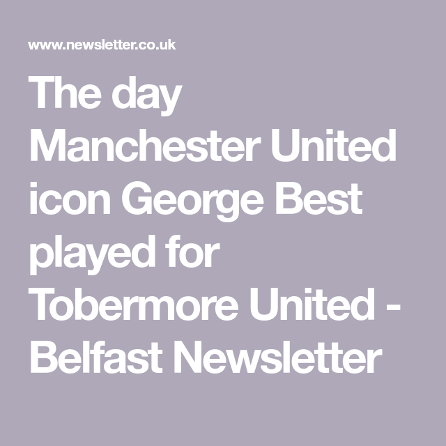 The Day Manchester United Icon George Best Played For Tobermore United Belfast Newsletter