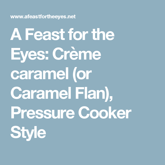 A Feast for the Eyes: Crème caramel (or Caramel Flan), Pressure Cooker Style