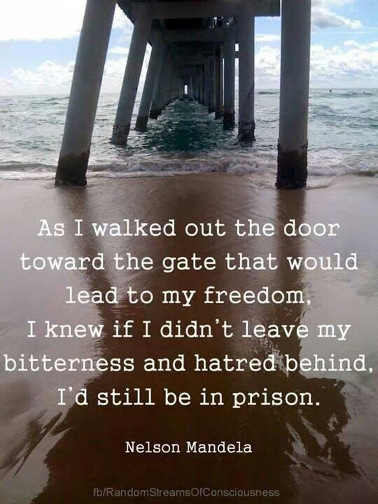 Don't still be in a prison Nelson Mandela leaving hatred behind was what freed him When one leaves hate they gain a sense of freedom