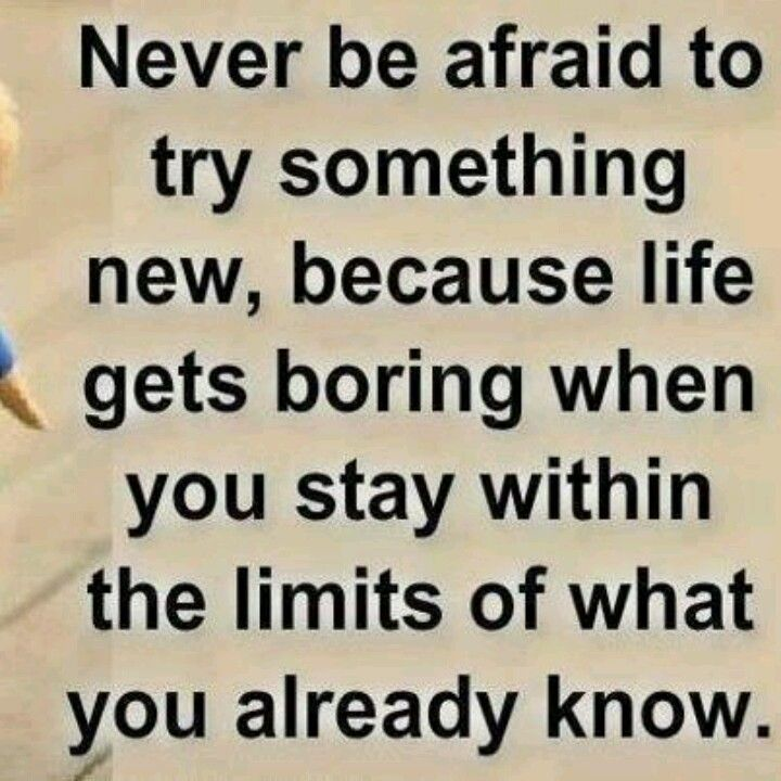 Always Be Open To Trying New Things When You Are Uncomfortable You